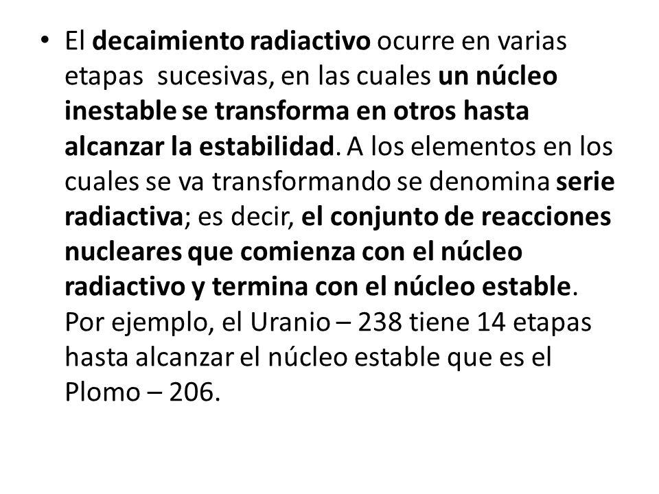 El decaimiento radiactivo ocurre en varias etapas sucesivas, en las cuales un núcleo inestable se transforma en otros hasta alcanzar la estabilidad. A