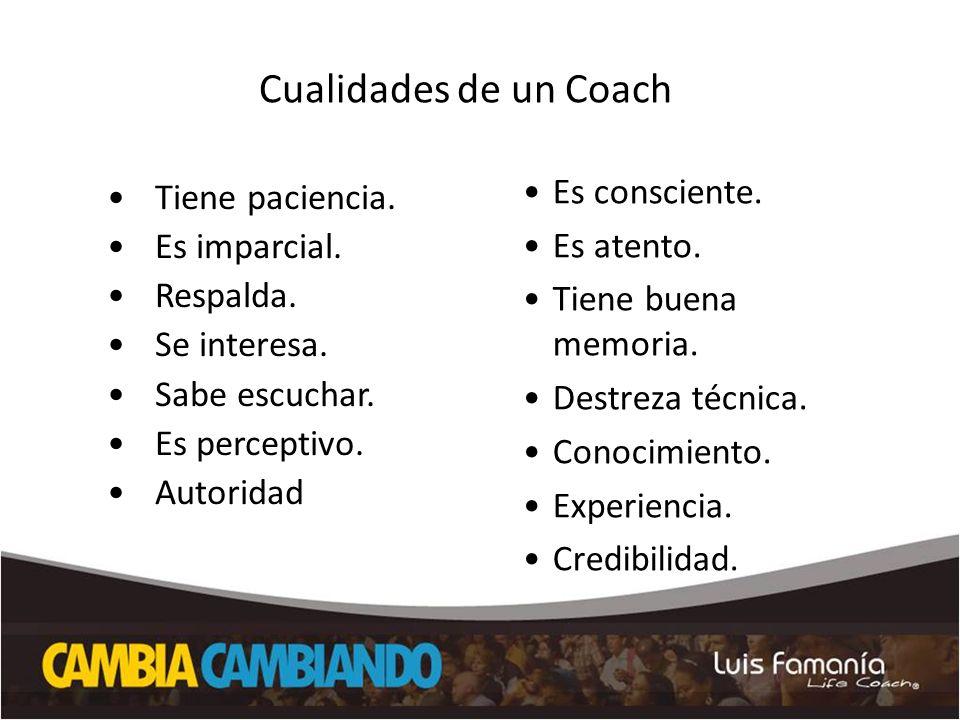 Cualidades de un Coach Tiene paciencia. Es imparcial. Respalda. Se interesa. Sabe escuchar. Es perceptivo. Autoridad Es consciente. Es atento. Tiene b