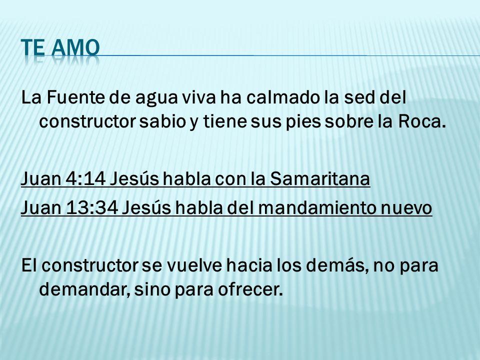 La Fuente de agua viva ha calmado la sed del constructor sabio y tiene sus pies sobre la Roca. Juan 4:14 Jesús habla con la Samaritana Juan 13:34 Jesú
