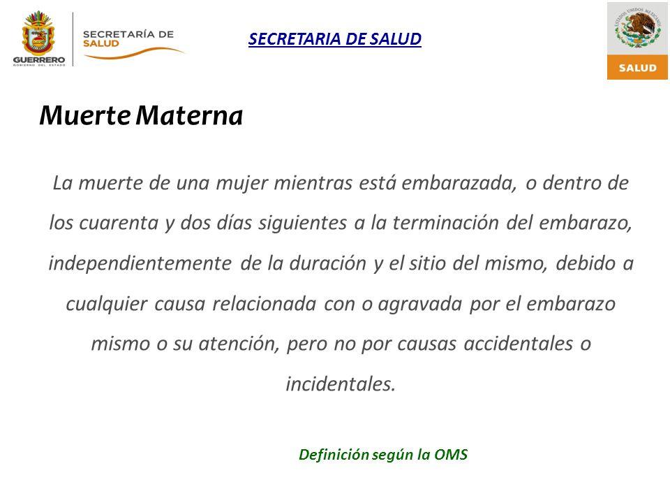 SECRETARIA DE SALUD Definición según la OMS Muerte Materna La muerte de una mujer mientras está embarazada, o dentro de los cuarenta y dos días siguie