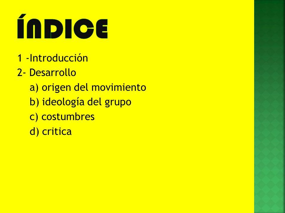 1 -Introducción 2- Desarrollo a) origen del movimiento b) ideología del grupo c) costumbres d) critica