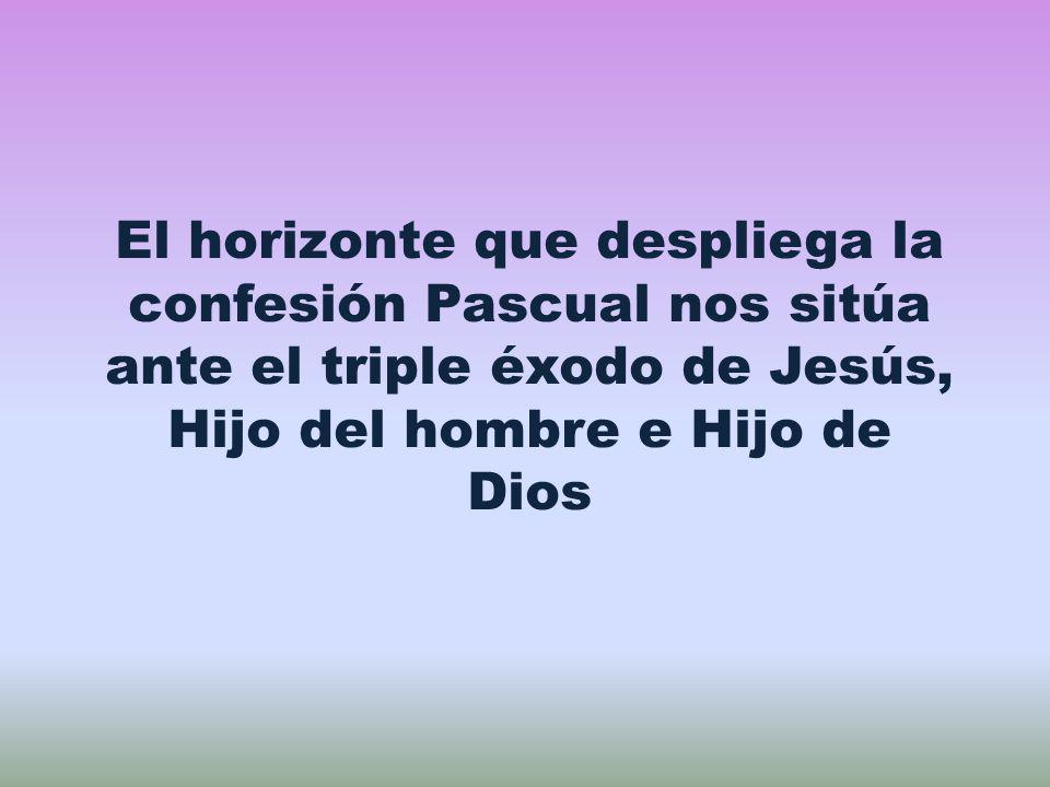 El horizonte que despliega la confesión Pascual nos sitúa ante el triple éxodo de Jesús, Hijo del hombre e Hijo de Dios
