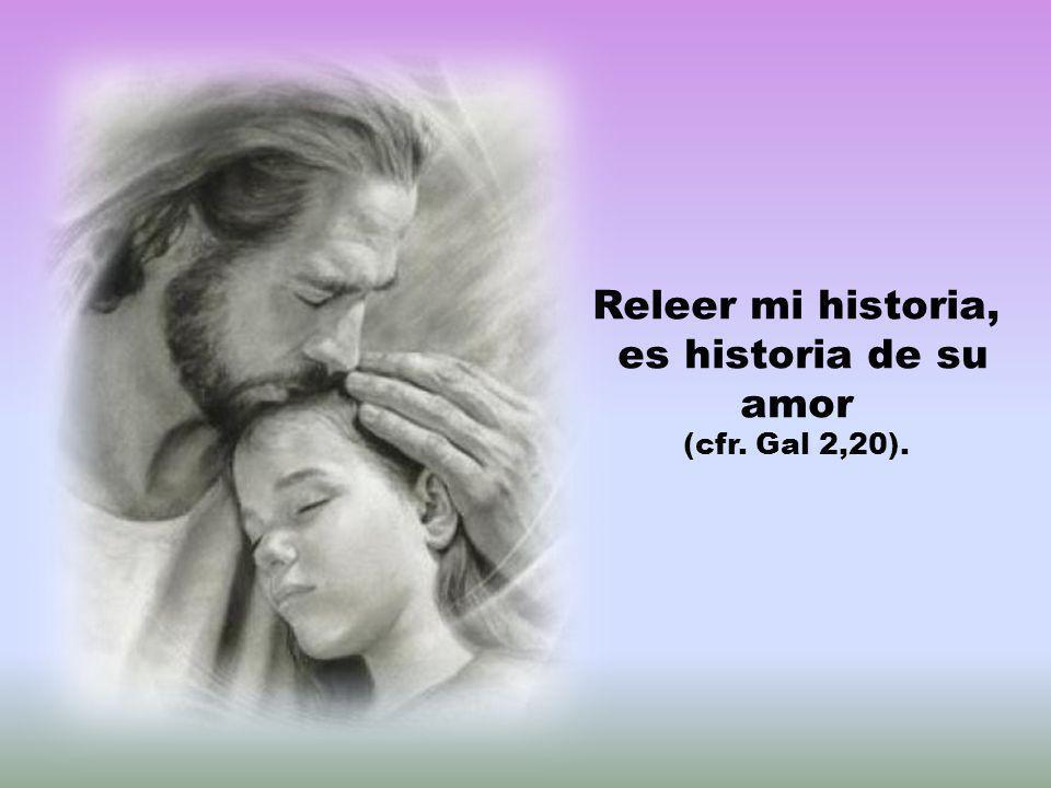 Releer mi historia, es historia de su amor (cfr. Gal 2,20).