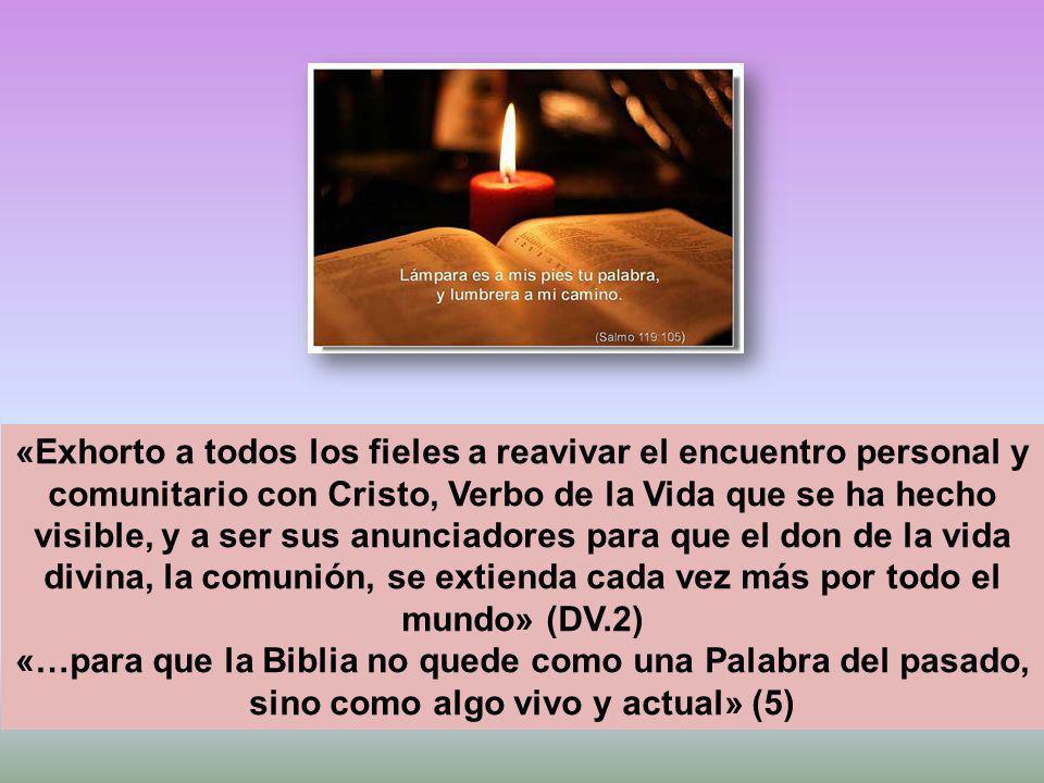 «Exhorto a todos los fieles a reavivar el encuentro personal y comunitario con Cristo, Verbo de la Vida que se ha hecho visible, y a ser sus anunciadores para que el don de la vida divina, la comunión, se extienda cada vez más por todo el mundo» (DV.2) «…para que la Biblia no quede como una Palabra del pasado, sino como algo vivo y actual» (5)