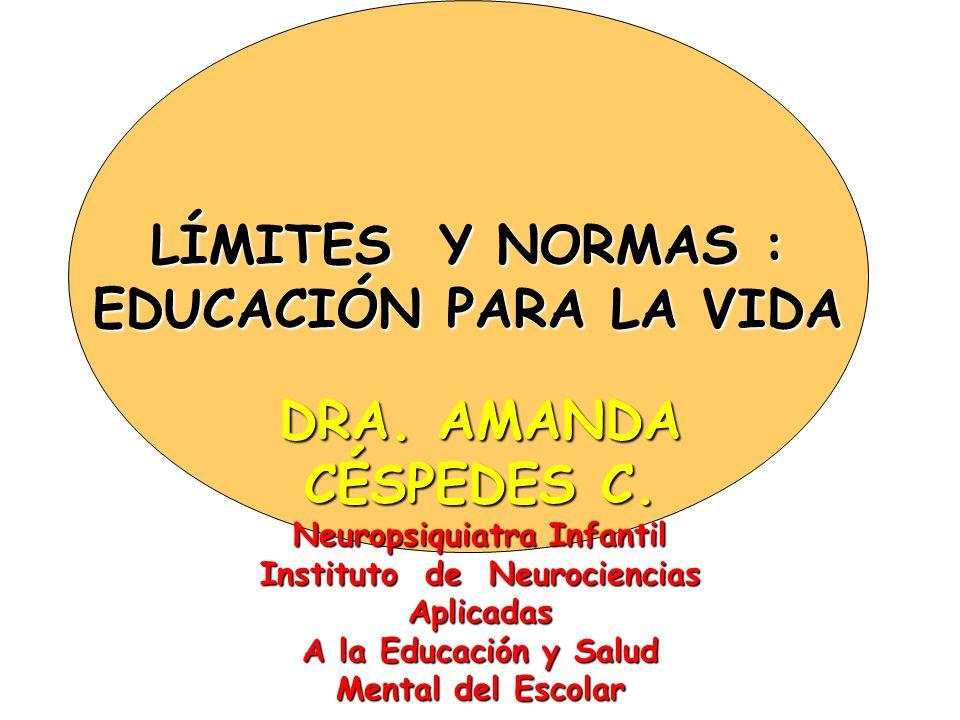 LÍMITES Y NORMAS : EDUCACIÓN PARA LA VIDA DRA. AMANDA CÉSPEDES C. Neuropsiquiatra Infantil Instituto de Neurociencias Aplicadas A la Educación y Salud