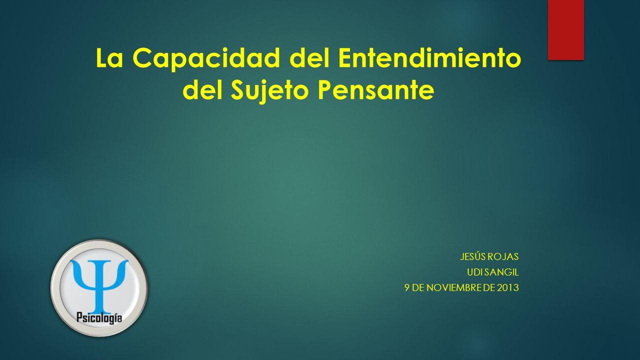 La Capacidad del Entendimiento del Sujeto Pensante JESÚS ROJAS UDI SANGIL 9 DE NOVIEMBRE DE 2013