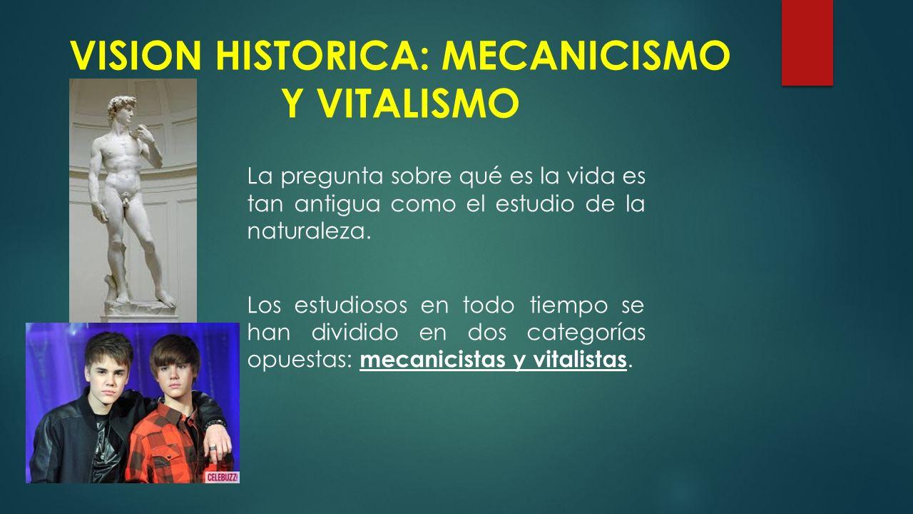 VISION HISTORICA: MECANICISMO Y VITALISMO La pregunta sobre qué es la vida es tan antigua como el estudio de la naturaleza.