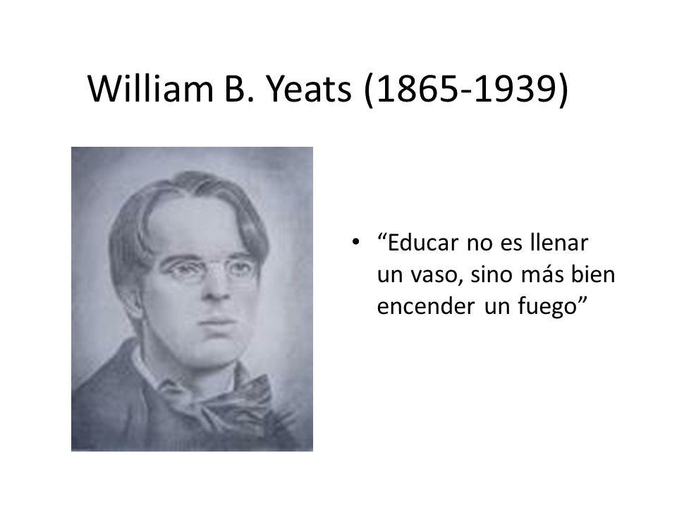 William B. Yeats (1865-1939) Educar no es llenar un vaso, sino más bien encender un fuego