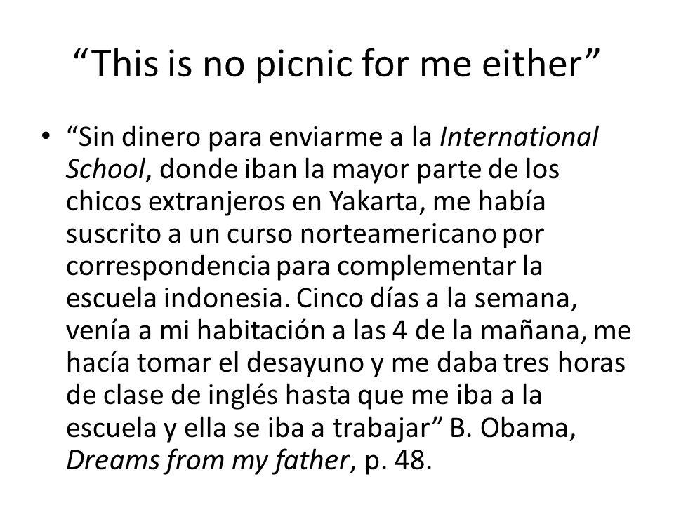 This is no picnic for me either Sin dinero para enviarme a la International School, donde iban la mayor parte de los chicos extranjeros en Yakarta, me había suscrito a un curso norteamericano por correspondencia para complementar la escuela indonesia.