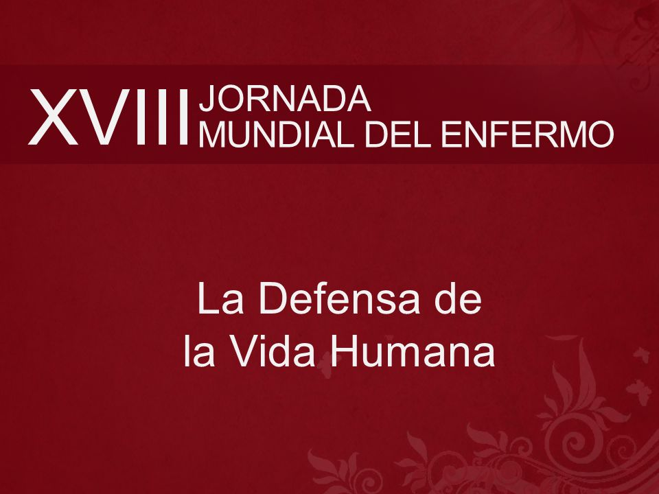 XVIII MUNDIAL DEL ENFERMO JORNADA La Defensa de la Vida Humana
