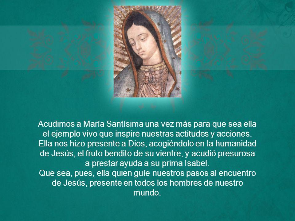 Acudimos a María Santísima una vez más para que sea ella el ejemplo vivo que inspire nuestras actitudes y acciones. Ella nos hizo presente a Dios, aco