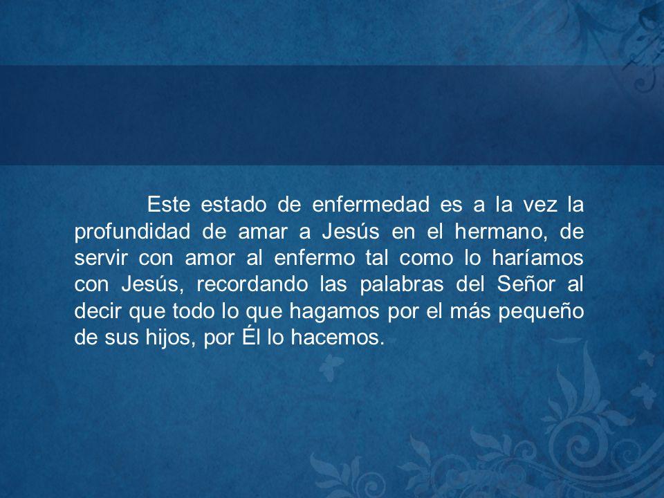 Este estado de enfermedad es a la vez la profundidad de amar a Jesús en el hermano, de servir con amor al enfermo tal como lo haríamos con Jesús, reco