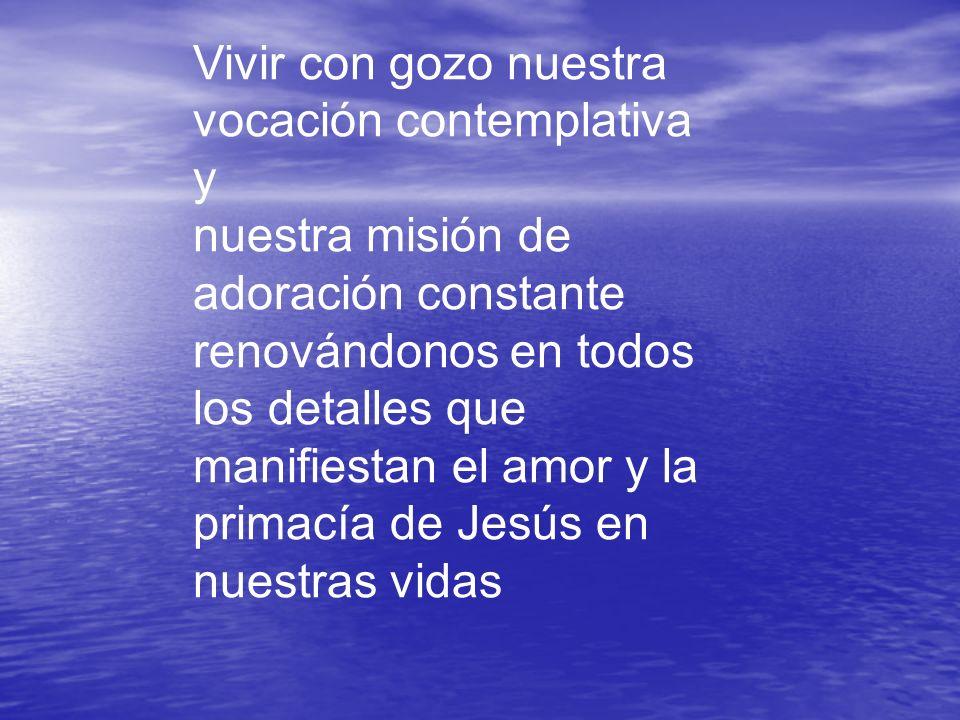 Vivir con gozo nuestra vocación contemplativa y nuestra misión de adoración constante renovándonos en todos los detalles que manifiestan el amor y la