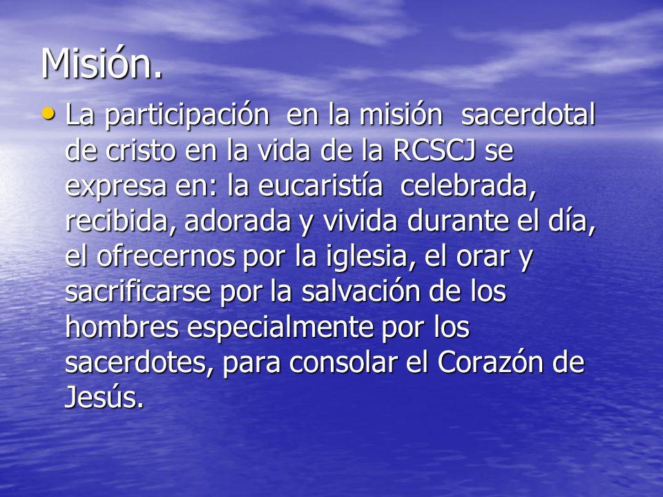 Misión. La participación en la misión sacerdotal de cristo en la vida de la RCSCJ se expresa en: la eucaristía celebrada, recibida, adorada y vivida d