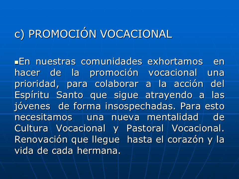 c) PROMOCIÓN VOCACIONAL En nuestras comunidades exhortamos en hacer de la promoción vocacional una prioridad, para colaborar a la acción del Espíritu
