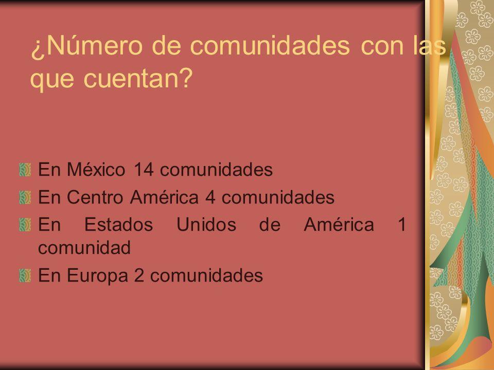 ¿Número de comunidades con las que cuentan? En México 14 comunidades En Centro América 4 comunidades En Estados Unidos de América 1 comunidad En Europ