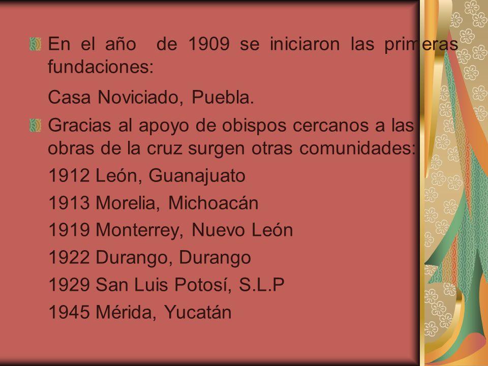 En el año de 1909 se iniciaron las primeras fundaciones: Casa Noviciado, Puebla. Gracias al apoyo de obispos cercanos a las obras de la cruz surgen ot