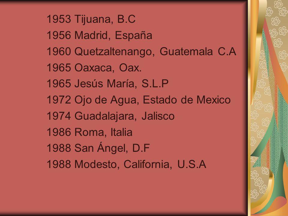 1953 Tijuana, B.C 1956 Madrid, España 1960 Quetzaltenango, Guatemala C.A 1965 Oaxaca, Oax. 1965 Jesús María, S.L.P 1972 Ojo de Agua, Estado de Mexico