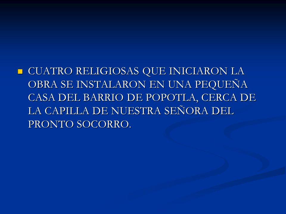 CUATRO RELIGIOSAS QUE INICIARON LA OBRA SE INSTALARON EN UNA PEQUEÑA CASA DEL BARRIO DE POPOTLA, CERCA DE LA CAPILLA DE NUESTRA SEÑORA DEL PRONTO SOCO