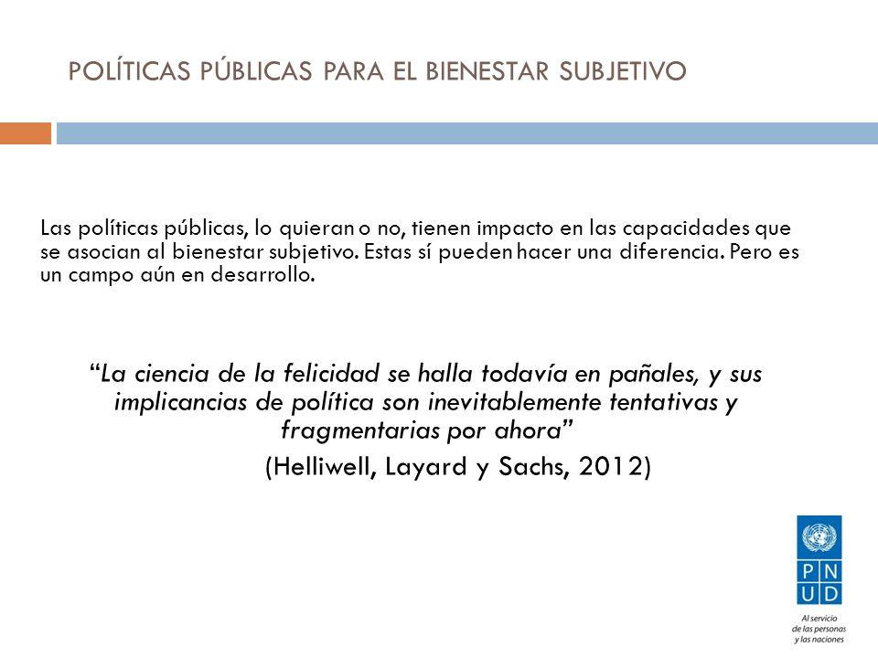 POLÍTICAS PÚBLICAS PARA EL BIENESTAR SUBJETIVO Las políticas públicas, lo quieran o no, tienen impacto en las capacidades que se asocian al bienestar