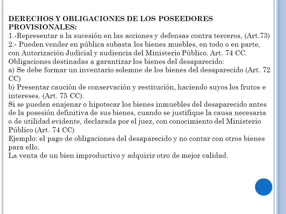 DERECHOS Y OBLIGACIONES DE LOS POSEEDORES PROVISIONALES: 1.-Representar a la sucesión en las acciones y defensas contra terceros, (Art.73) 2.- Pueden