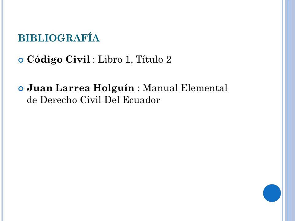 BIBLIOGRAFÍA Código Civil : Libro 1, Título 2 Juan Larrea Holguín : Manual Elemental de Derecho Civil Del Ecuador