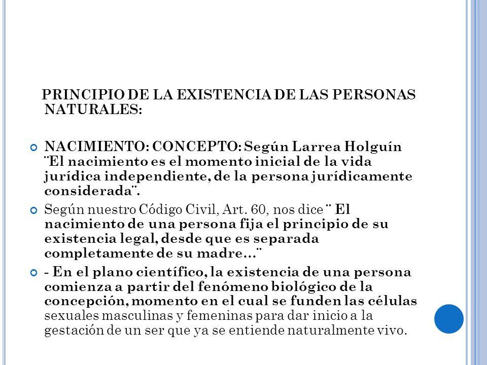 PRINCIPIO DE LA EXISTENCIA DE LAS PERSONAS NATURALES: NACIMIENTO: CONCEPTO: Según Larrea Holguín ¨El nacimiento es el momento inicial de la vida juríd