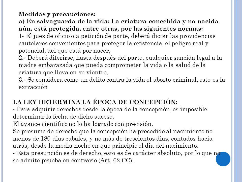 Medidas y precauciones: a) En salvaguarda de la vida: La criatura concebida y no nacida aún, está protegida, entre otras, por las siguientes normas: 1