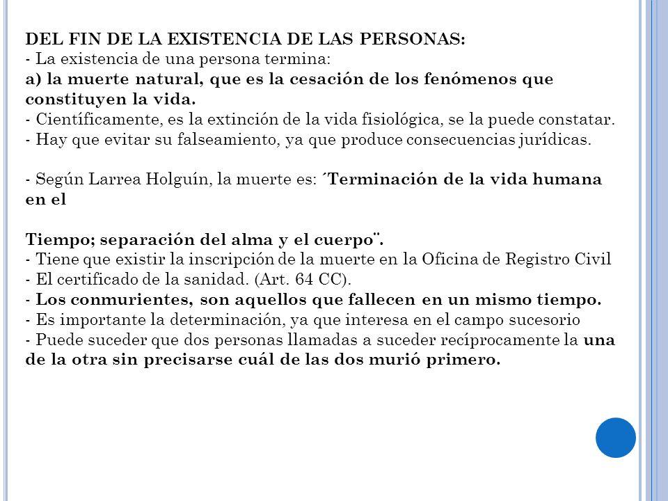 DEL FIN DE LA EXISTENCIA DE LAS PERSONAS: - La existencia de una persona termina: a) la muerte natural, que es la cesación de los fenómenos que consti
