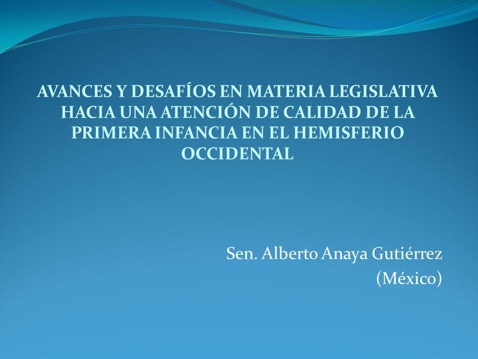 AVANCES Y DESAFÍOS EN MATERIA LEGISLATIVA HACIA UNA ATENCIÓN DE CALIDAD DE LA PRIMERA INFANCIA EN EL HEMISFERIO OCCIDENTAL Sen. Alberto Anaya Gutiérre
