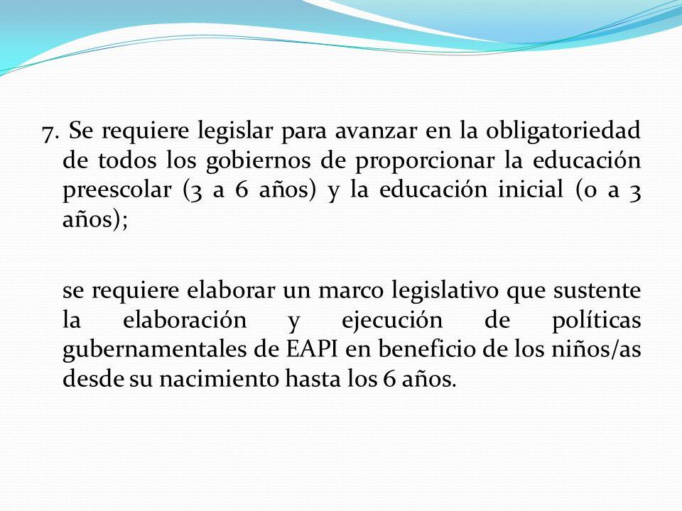 7. Se requiere legislar para avanzar en la obligatoriedad de todos los gobiernos de proporcionar la educación preescolar (3 a 6 años) y la educación i