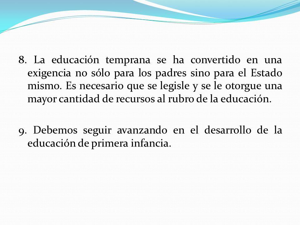 8. La educación temprana se ha convertido en una exigencia no sólo para los padres sino para el Estado mismo. Es necesario que se legisle y se le otor