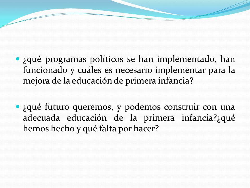 ¿qué programas políticos se han implementado, han funcionado y cuáles es necesario implementar para la mejora de la educación de primera infancia? ¿qu