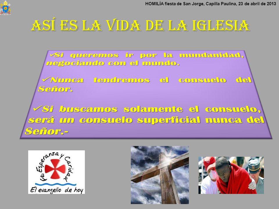 Así es la vida de la Iglesia HOMILÍA fiesta de San Jorge, Capilla Paulina, 23 de abril de 2013