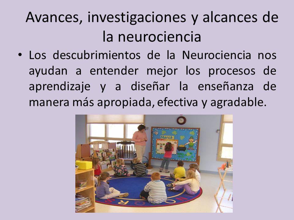 Avances, investigaciones y alcances de la neurociencia Los descubrimientos de la Neurociencia nos ayudan a entender mejor los procesos de aprendizaje y a diseñar la enseñanza de manera más apropiada, efectiva y agradable.