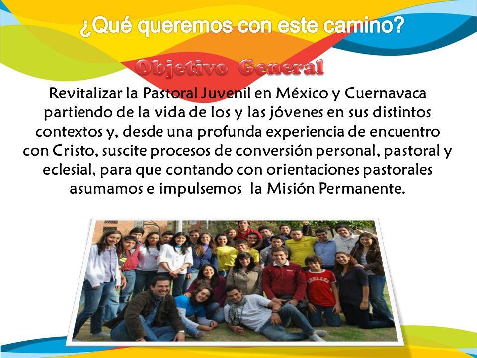 Revitalizar la Pastoral Juvenil en México y Cuernavaca partiendo de la vida de los y las jóvenes en sus distintos contextos y, desde una profunda expe