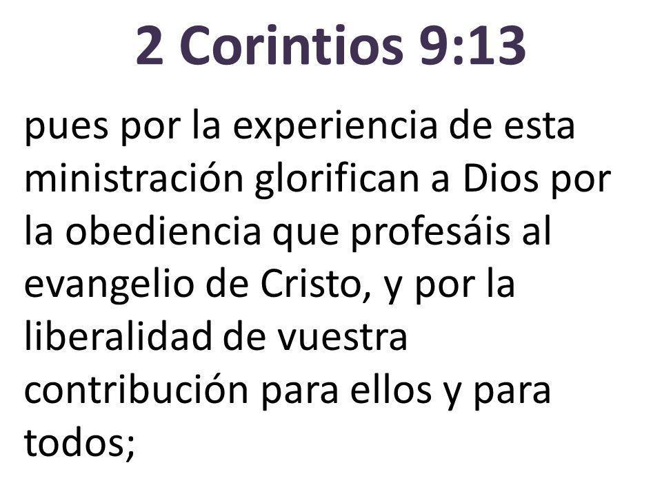 2 Corintios 9:13 pues por la experiencia de esta ministración glorifican a Dios por la obediencia que profesáis al evangelio de Cristo, y por la liberalidad de vuestra contribución para ellos y para todos;