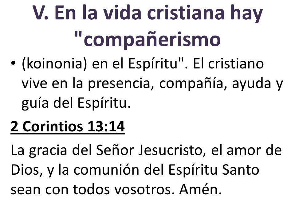 V.En la vida cristiana hay compañerismo (koinonia) en el Espíritu .
