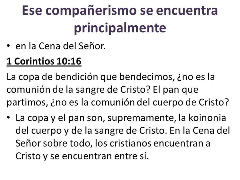 Ese compañerismo se encuentra principalmente en la Cena del Señor. 1 Corintios 10:16 La copa de bendición que bendecimos, ¿no es la comunión de la san