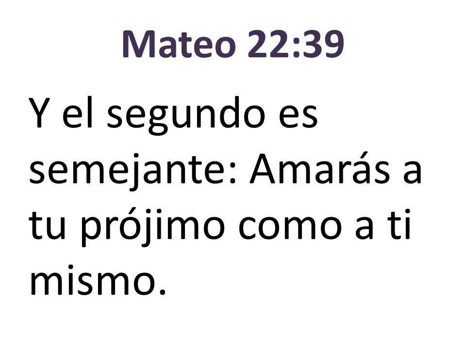 Mateo 22:39 Y el segundo es semejante: Amarás a tu prójimo como a ti mismo.
