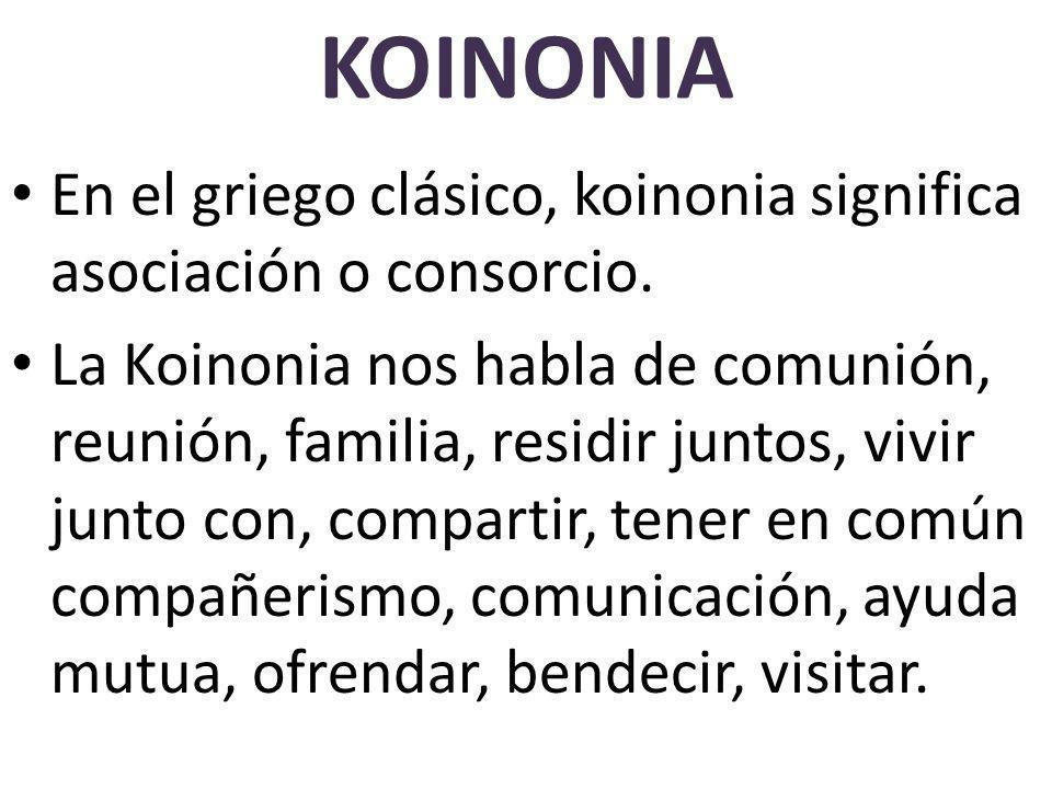 KOINONIA En el griego clásico, koinonia significa asociación o consorcio. La Koinonia nos habla de comunión, reunión, familia, residir juntos, vivir j
