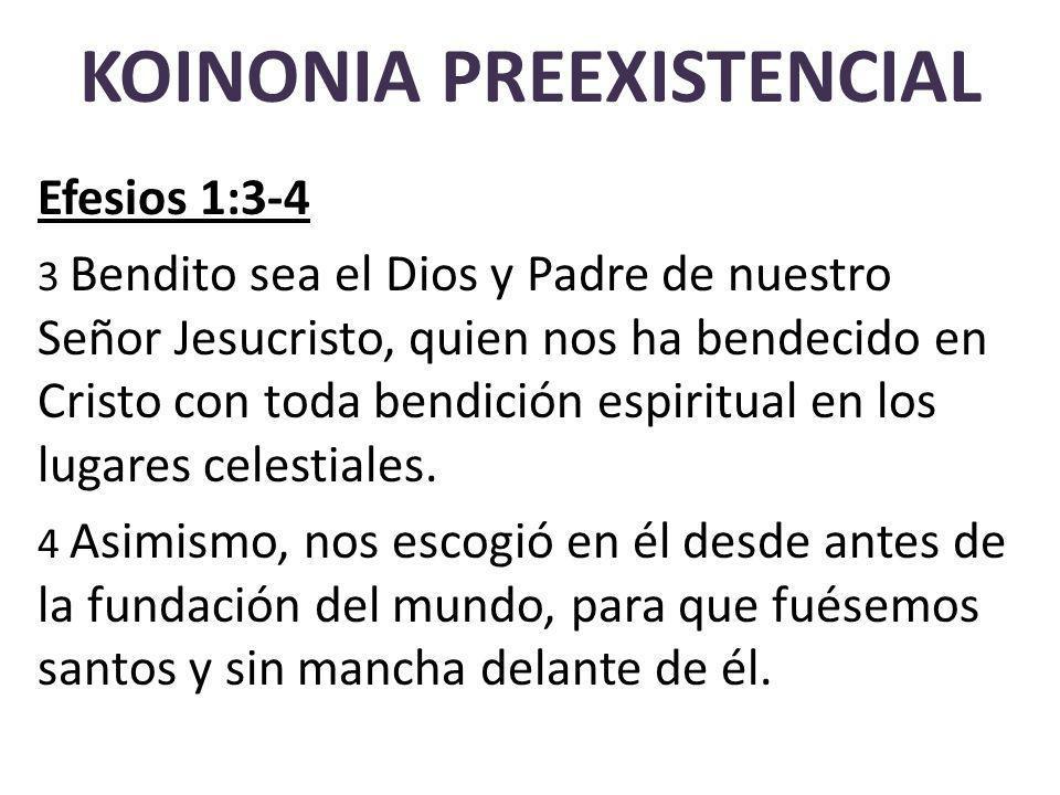 KOINONIA PREEXISTENCIAL Efesios 1:3-4 3 Bendito sea el Dios y Padre de nuestro Señor Jesucristo, quien nos ha bendecido en Cristo con toda bendición espiritual en los lugares celestiales.