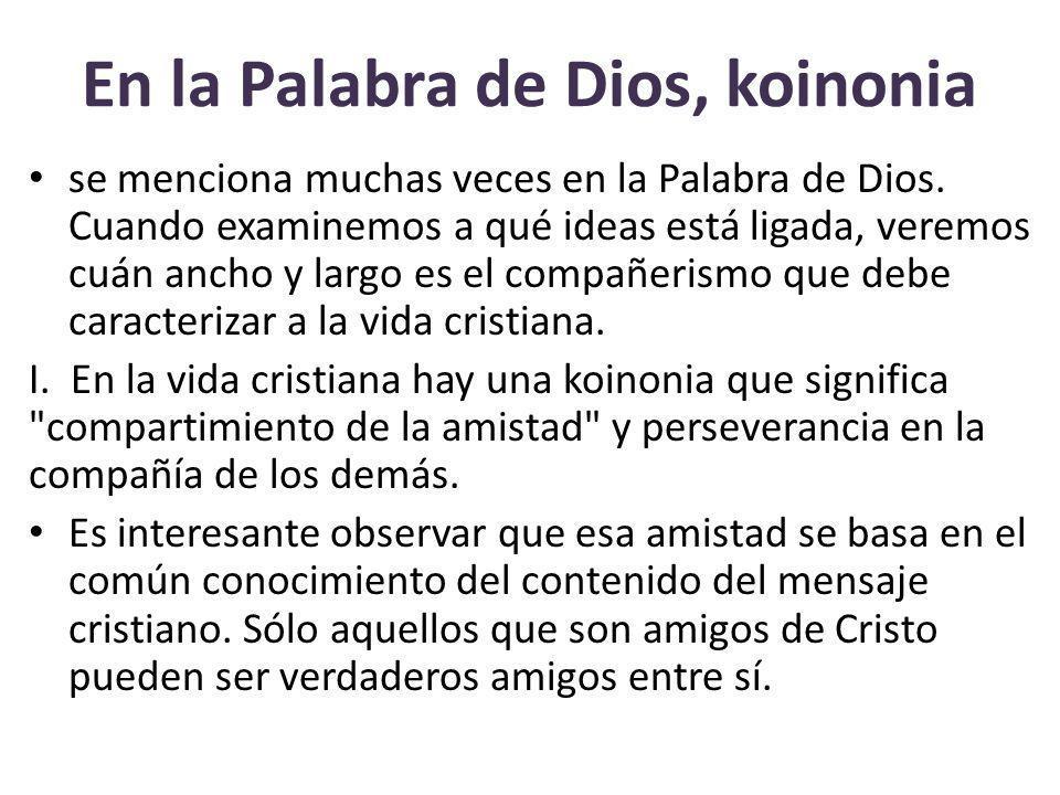 En la Palabra de Dios, koinonia se menciona muchas veces en la Palabra de Dios. Cuando examinemos a qué ideas está ligada, veremos cuán ancho y largo