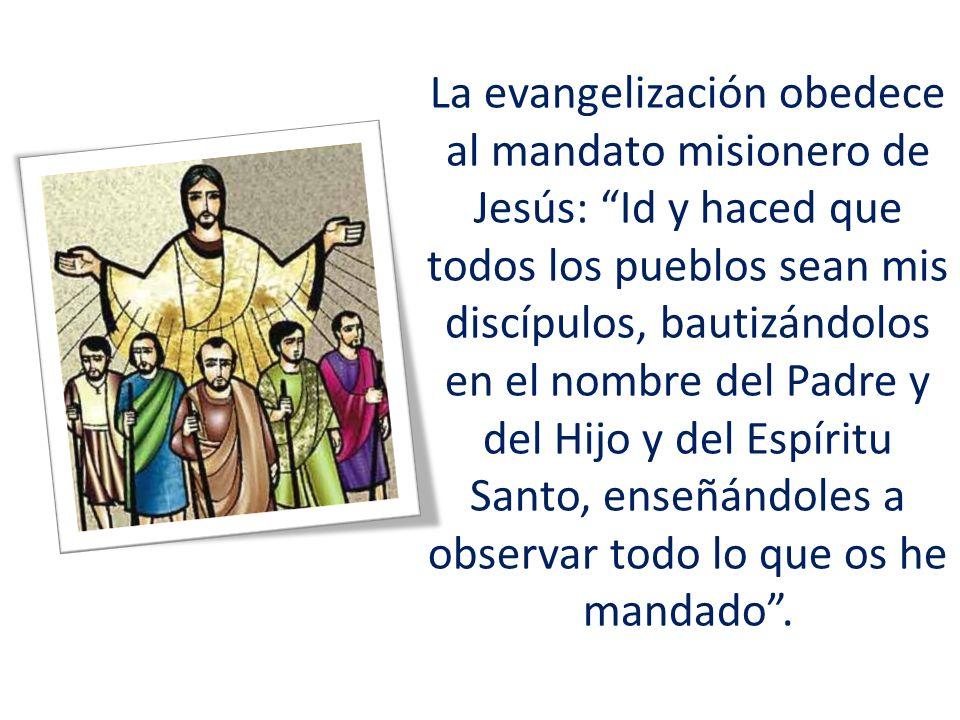 La evangelización obedece al mandato misionero de Jesús: Id y haced que todos los pueblos sean mis discípulos, bautizándolos en el nombre del Padre y del Hijo y del Espíritu Santo, enseñándoles a observar todo lo que os he mandado.