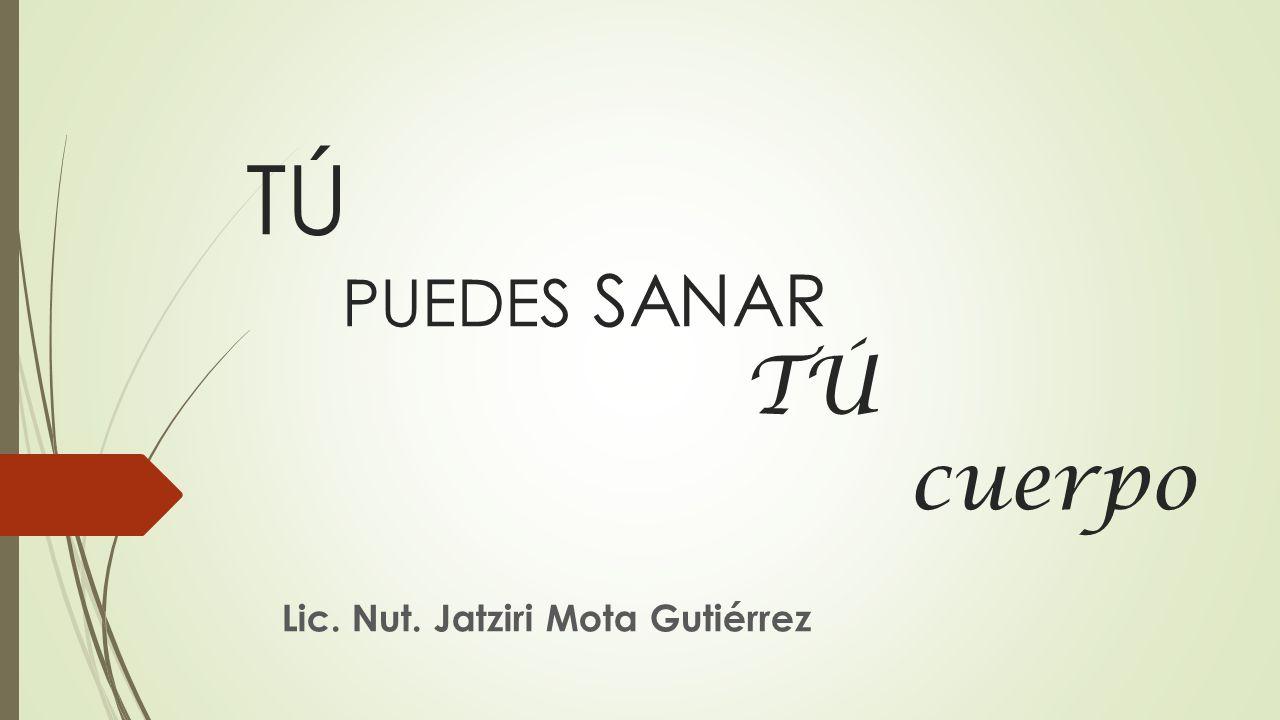 TÚ PUEDES SANAR TÚ cuerpo Lic. Nut. Jatziri Mota Gutiérrez