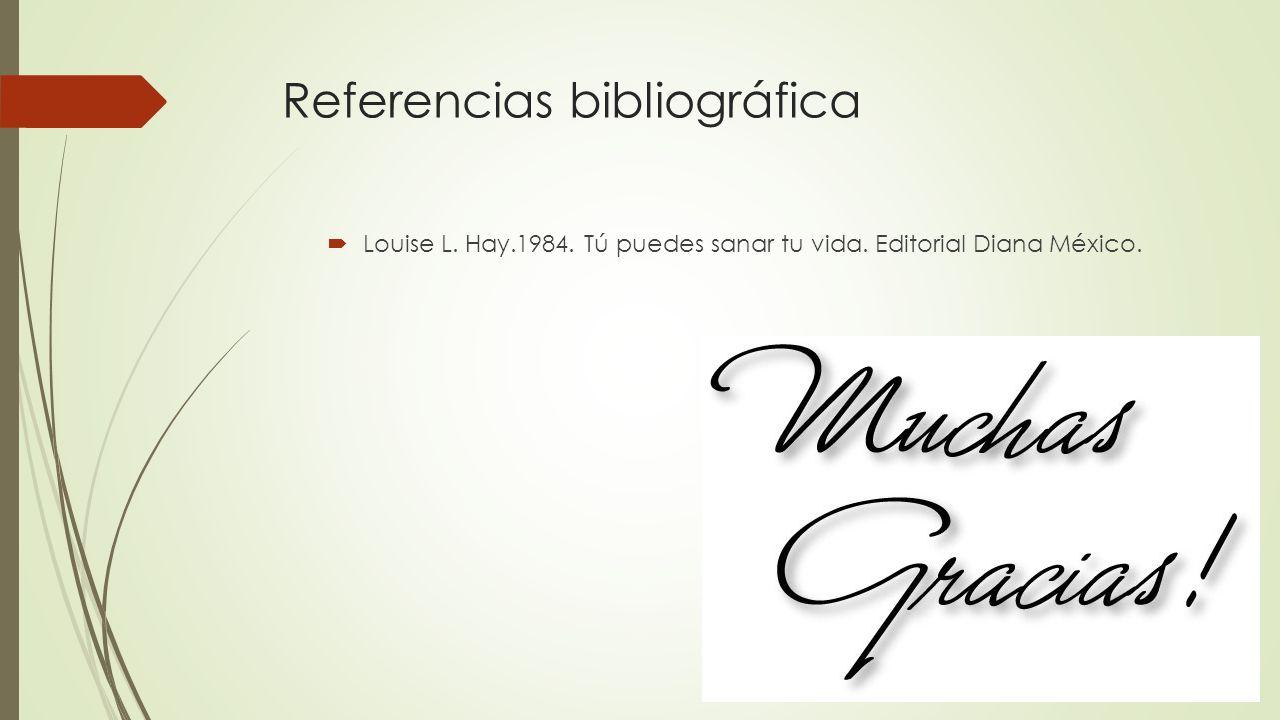 Referencias bibliográfica Louise L. Hay.1984. Tú puedes sanar tu vida. Editorial Diana México.