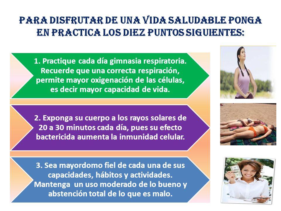 Para disfrutar de una vida saludable ponga en practica los diez puntos siguientes: 1. Practique cada día gimnasia respiratoria. Recuerde que una corre