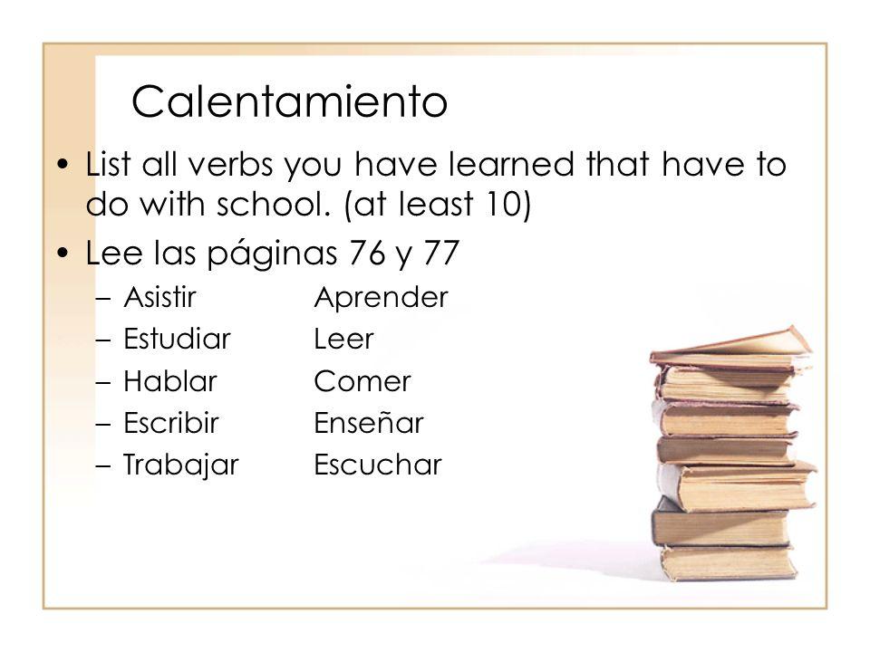 Calentamiento List all verbs you have learned that have to do with school. (at least 10) Lee las páginas 76 y 77 –AsistirAprender –EstudiarLeer –Habla
