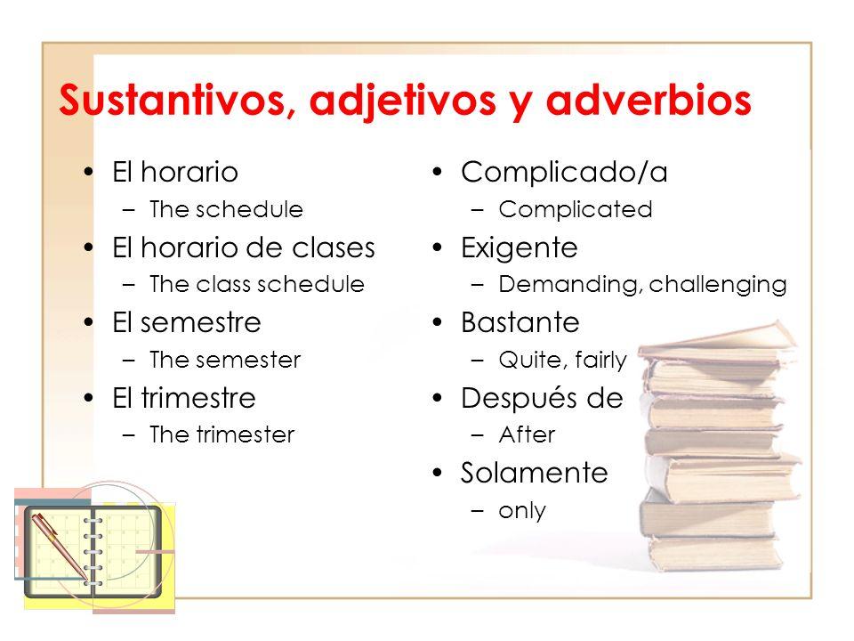 Sustantivos, adjetivos y adverbios El horario –The schedule El horario de clases –The class schedule El semestre –The semester El trimestre –The trime