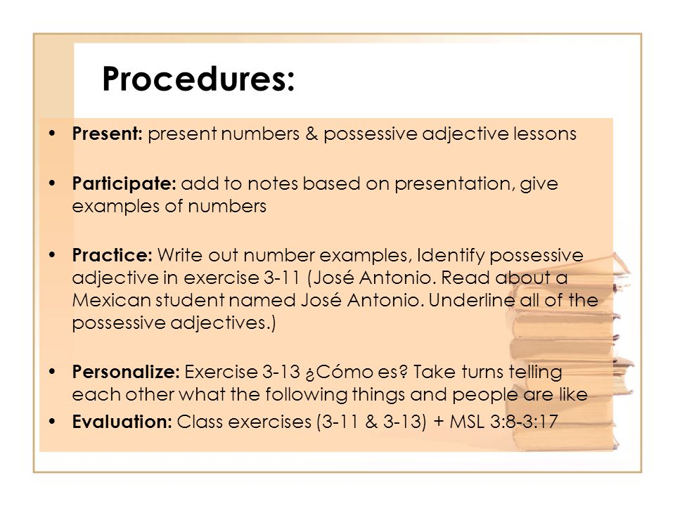 Procedures: Present: present numbers & possessive adjective lessons Participate: add to notes based on presentation, give examples of numbers Practice: Write out number examples, Identify possessive adjective in exercise 3-11 (José Antonio.